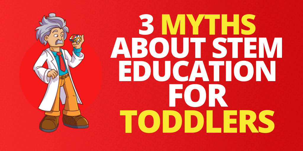 3 Myths About STEM Education For Toddlers
